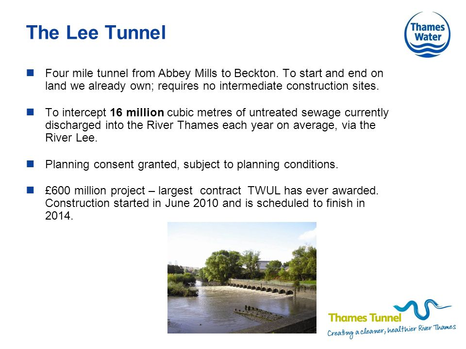 The Lee Tunnel Four mile tunnel from Abbey Mills to Beckton. To start and end on land we already own; requires no intermediate construction sites. To