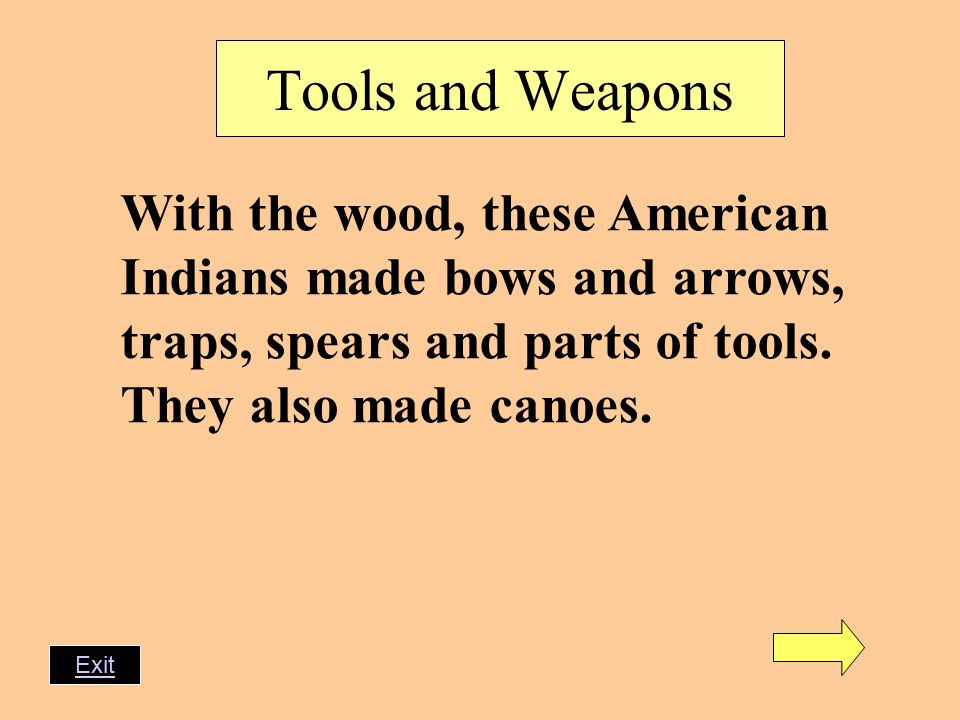 Tools and Weapons With the wood, these American Indians made bows and arrows, traps, spears and parts of tools.
