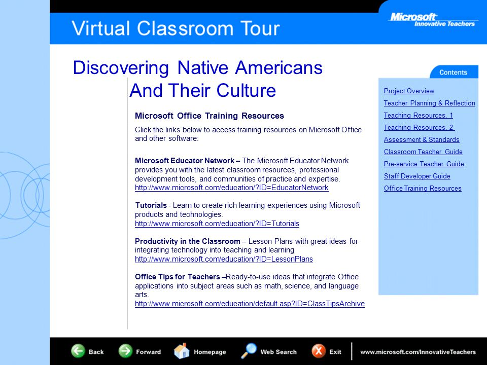 Discovering Native Americans And Their Culture Project Overview Teacher Planning & Reflection Teaching Resources, 1 Teaching Resources, 2 Assessment & Standards Classroom Teacher Guide Pre-service Teacher Guide Staff Developer Guide Office Training Resources Microsoft Office Training Resources Click the links below to access training resources on Microsoft Office and other software: Microsoft Educator Network – The Microsoft Educator Network provides you with the latest classroom resources, professional development tools, and communities of practice and expertise.