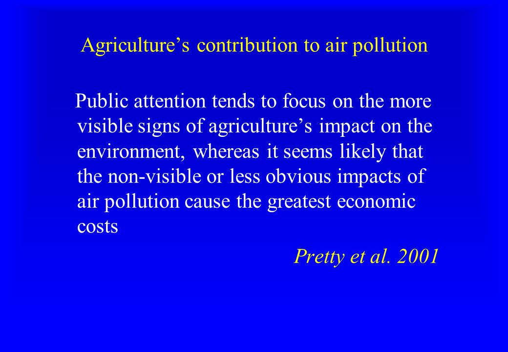 Agriculture's contribution to air pollution Public attention tends to focus on the more visible signs of agriculture's impact on the environment, whereas it seems likely that the non-visible or less obvious impacts of air pollution cause the greatest economic costs Pretty et al.