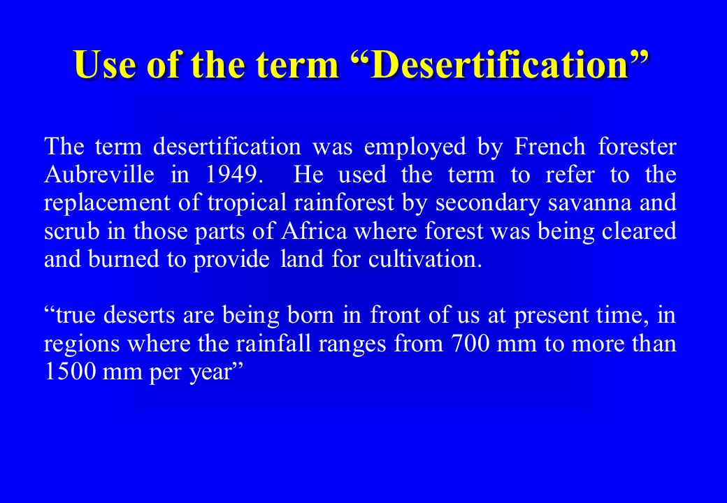 Use of the term Desertification UNEP's definition in 1990 attributed all desertification to human activity: land degradation in arid, semi-arid and dry sub-humid areas resulting from adverse human impact UNCCD (1995) definition of desertification allows a role for various factors, including climatic variations and human activities .