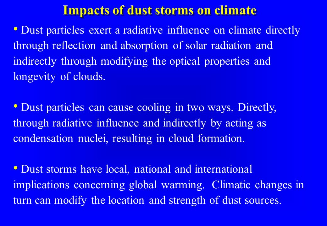 Impacts of dust storms on climate Dust particles exert a radiative influence on climate directly through reflection and absorption of solar radiation and indirectly through modifying the optical properties and longevity of clouds.