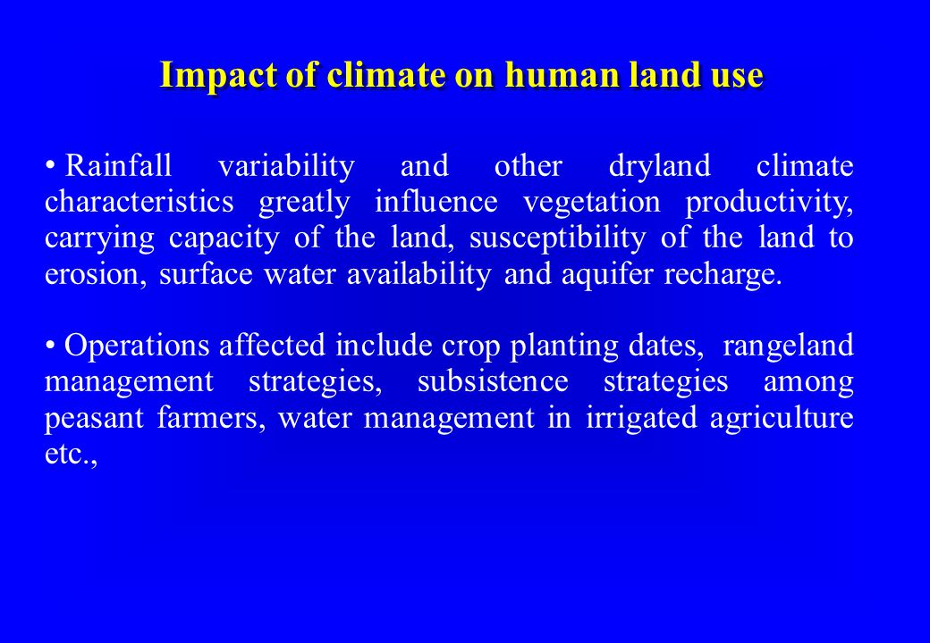 Impact of climate on human land use Rainfall variability and other dryland climate characteristics greatly influence vegetation productivity, carrying capacity of the land, susceptibility of the land to erosion, surface water availability and aquifer recharge.