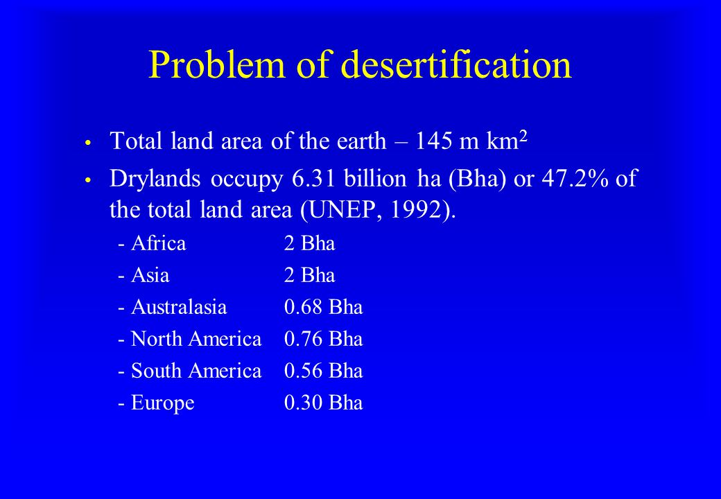 Problem of desertification Total land area of the earth – 145 m km 2 Drylands occupy 6.31 billion ha (Bha) or 47.2% of the total land area (UNEP, 1992).