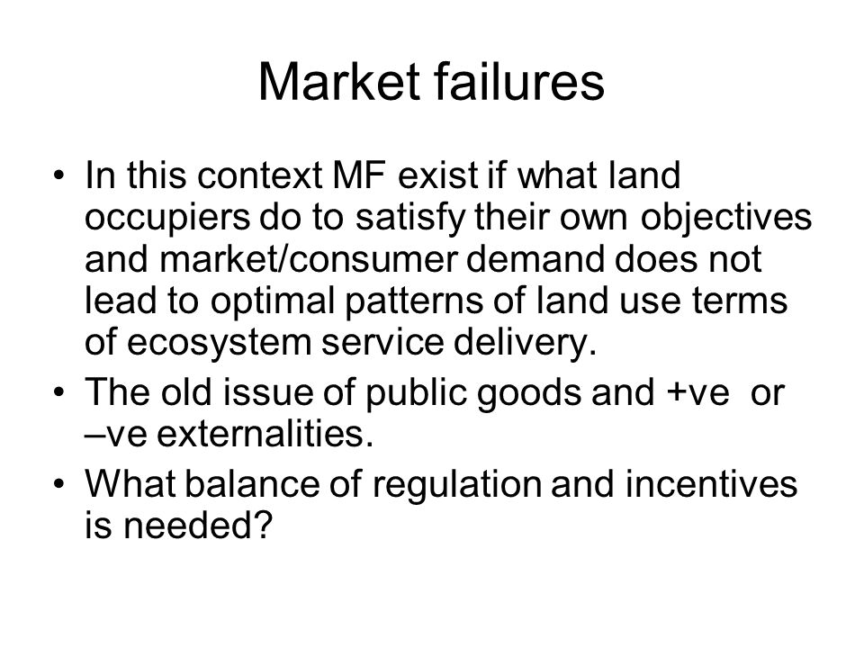 Market failures In this context MF exist if what land occupiers do to satisfy their own objectives and market/consumer demand does not lead to optimal patterns of land use terms of ecosystem service delivery.