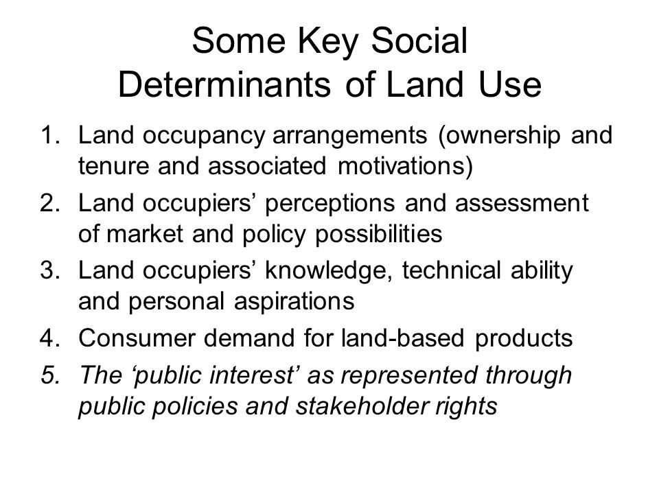 Some Key Social Determinants of Land Use 1.Land occupancy arrangements (ownership and tenure and associated motivations) 2.Land occupiers' perceptions and assessment of market and policy possibilities 3.Land occupiers' knowledge, technical ability and personal aspirations 4.Consumer demand for land-based products 5.The 'public interest' as represented through public policies and stakeholder rights