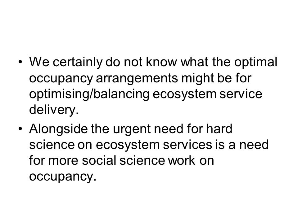 We certainly do not know what the optimal occupancy arrangements might be for optimising/balancing ecosystem service delivery.