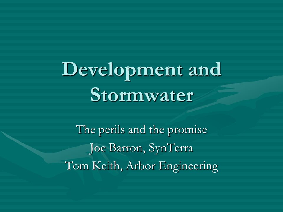 Development and Stormwater The perils and the promise Joe Barron, SynTerra Tom Keith, Arbor Engineering