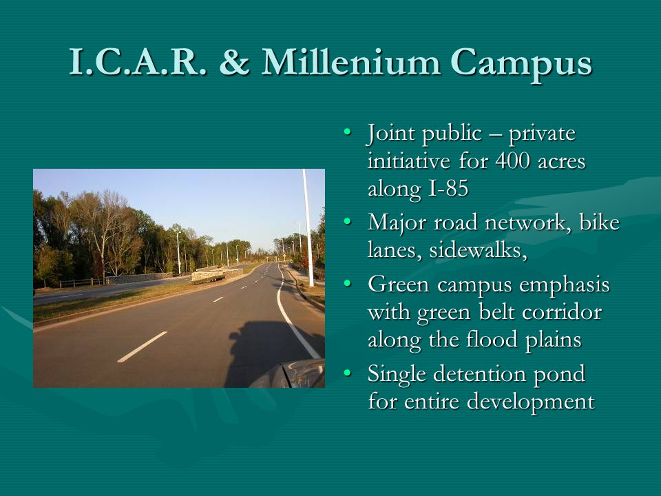 I.C.A.R. & Millenium Campus Joint public – private initiative for 400 acres along I-85 Major road network, bike lanes, sidewalks, Green campus emphasi