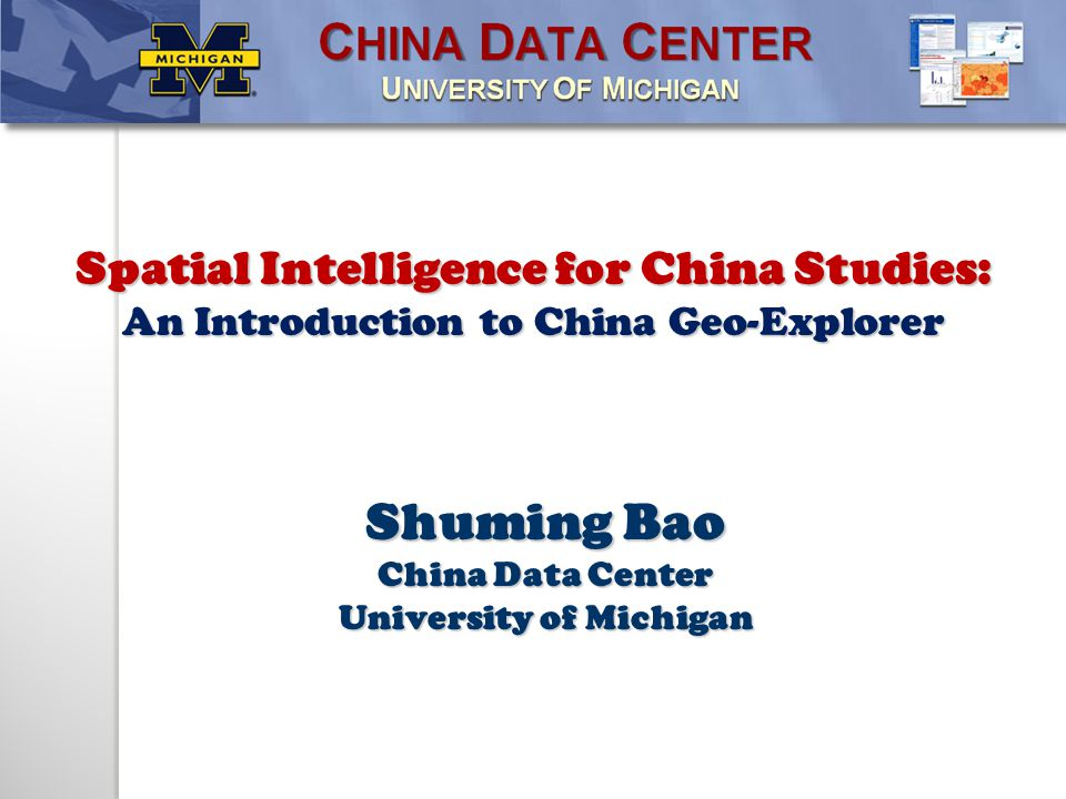 Shuming Bao China Data Center University of Michigan Spatial Intelligence for China Studies: An Introduction to China Geo-Explorer