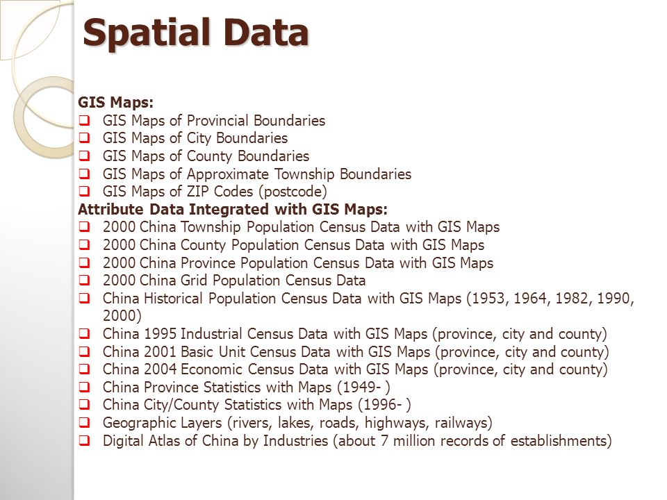 Spatial Data GIS Maps:  GIS Maps of Provincial Boundaries  GIS Maps of City Boundaries  GIS Maps of County Boundaries  GIS Maps of Approximate Township Boundaries  GIS Maps of ZIP Codes (postcode) Attribute Data Integrated with GIS Maps:  2000 China Township Population Census Data with GIS Maps  2000 China County Population Census Data with GIS Maps  2000 China Province Population Census Data with GIS Maps  2000 China Grid Population Census Data  China Historical Population Census Data with GIS Maps (1953, 1964, 1982, 1990, 2000)  China 1995 Industrial Census Data with GIS Maps (province, city and county)  China 2001 Basic Unit Census Data with GIS Maps (province, city and county)  China 2004 Economic Census Data with GIS Maps (province, city and county)  China Province Statistics with Maps (1949- )  China City/County Statistics with Maps (1996- )  Geographic Layers (rivers, lakes, roads, highways, railways)  Digital Atlas of China by Industries (about 7 million records of establishments)