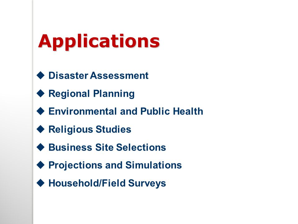Applications  Disaster Assessment  Regional Planning  Environmental and Public Health  Religious Studies  Business Site Selections  Projections