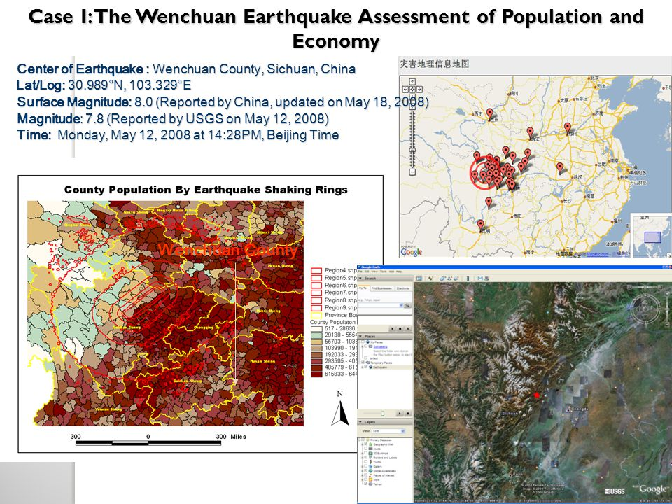 Center of Earthquake : Wenchuan County, Sichuan, China Center of Earthquake : Wenchuan County, Sichuan, China Lat/Log: 30.989°N, 103.329°E Lat/Log: 30.989°N, 103.329°E Surface Magnitude: 8.0 (Reported by China, updated on May 18, 2008) Surface Magnitude: 8.0 (Reported by China, updated on May 18, 2008) Magnitude: 7.8 (Reported by USGS on May 12, 2008) Magnitude: 7.8 (Reported by USGS on May 12, 2008) Time: Monday, May 12, 2008 at 14:28PM, Beijing Time Time: Monday, May 12, 2008 at 14:28PM, Beijing Time ___ _ _________ __ ________ _________ ___ ______ _______ __ _______ _________ ___ _ _________ __ ________ _________ ___ ______ _______ __ _______ _________ Case I: The Wenchuan Earthquake Assessment of Population and Economy Wenchuan County