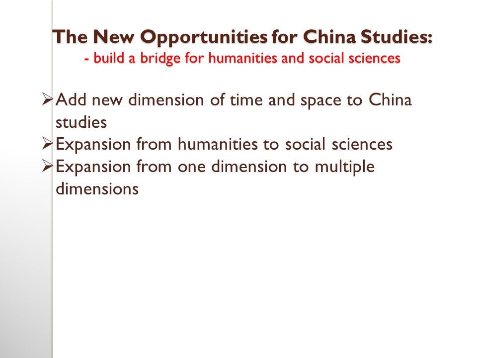 The New Opportunities for China Studies: - build a bridge for humanities and social sciences  Add new dimension of time and space to China studies 