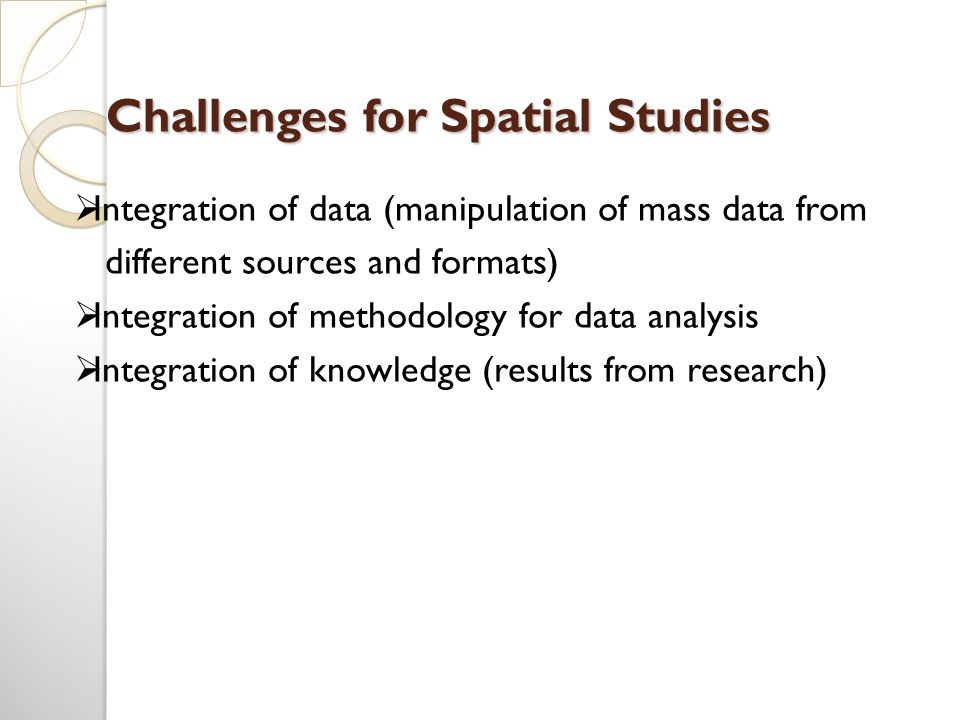 Challenges for Spatial Studies  Integration of data (manipulation of mass data from different sources and formats)  Integration of methodology for d