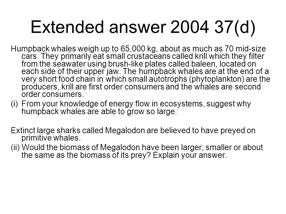 Extended answer 2004 37(d) Humpback whales weigh up to 65,000 kg, about as much as 70 mid-size cars.