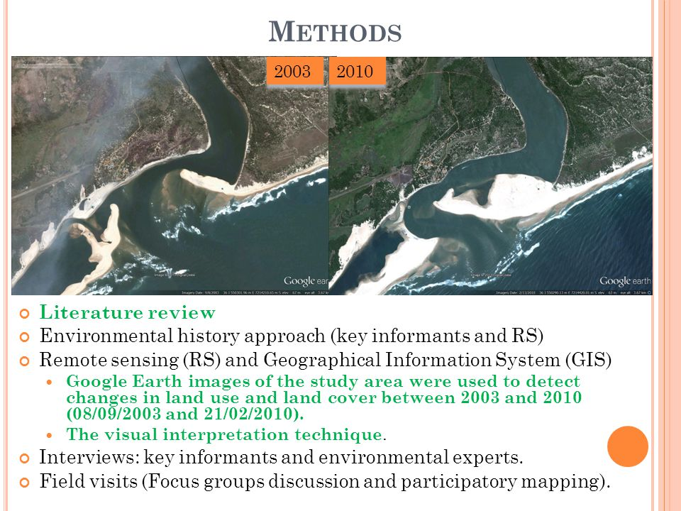 M ETHODS Literature review Environmental history approach (key informants and RS) Remote sensing (RS) and Geographical Information System (GIS) Google Earth images of the study area were used to detect changes in land use and land cover between 2003 and 2010 (08/09/2003 and 21/02/2010).