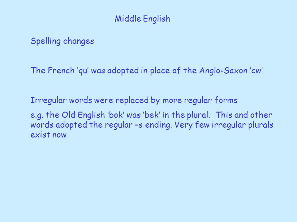 Middle English Spelling changes The French 'qu' was adopted in place of the Anglo-Saxon 'cw' Irregular words were replaced by more regular forms e.g.