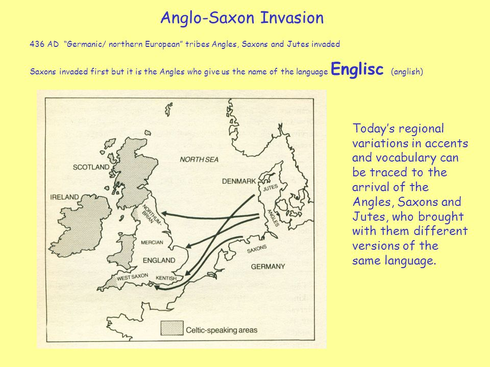 Anglo-Saxon Invasion 436 AD Germanic/ northern European tribes Angles, Saxons and Jutes invaded Saxons invaded first but it is the Angles who give us the name of the language Englisc (anglish) Today's regional variations in accents and vocabulary can be traced to the arrival of the Angles, Saxons and Jutes, who brought with them different versions of the same language.