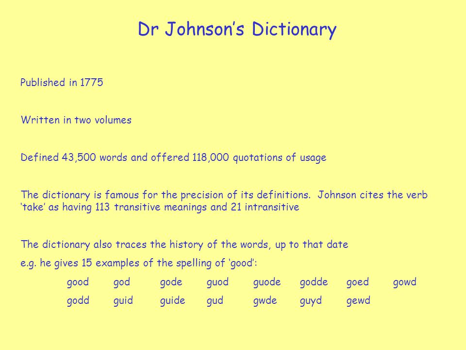 Dr Johnson's Dictionary Published in 1775 Written in two volumes Defined 43,500 words and offered 118,000 quotations of usage The dictionary is famous for the precision of its definitions.