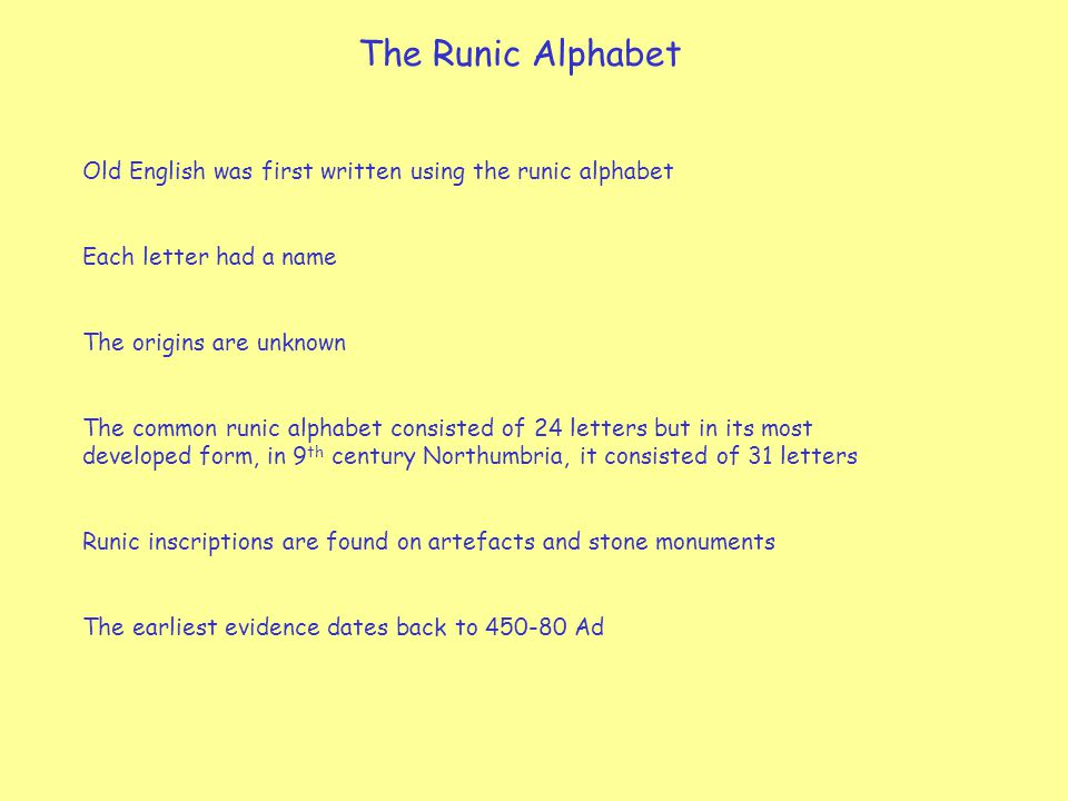 The Runic Alphabet Old English was first written using the runic alphabet Each letter had a name The origins are unknown The common runic alphabet consisted of 24 letters but in its most developed form, in 9 th century Northumbria, it consisted of 31 letters Runic inscriptions are found on artefacts and stone monuments The earliest evidence dates back to 450-80 Ad