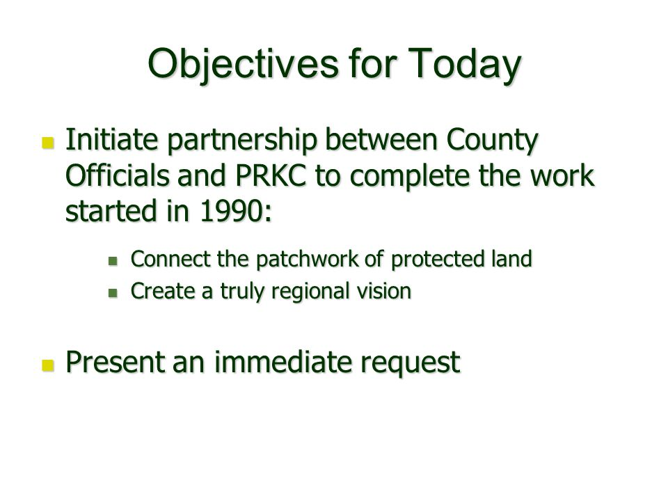 Objectives for Today Initiate partnership between County Officials and PRKC to complete the work started in 1990: Initiate partnership between County Officials and PRKC to complete the work started in 1990: Connect the patchwork of protected land Connect the patchwork of protected land Create a truly regional vision Create a truly regional vision Present an immediate request Present an immediate request