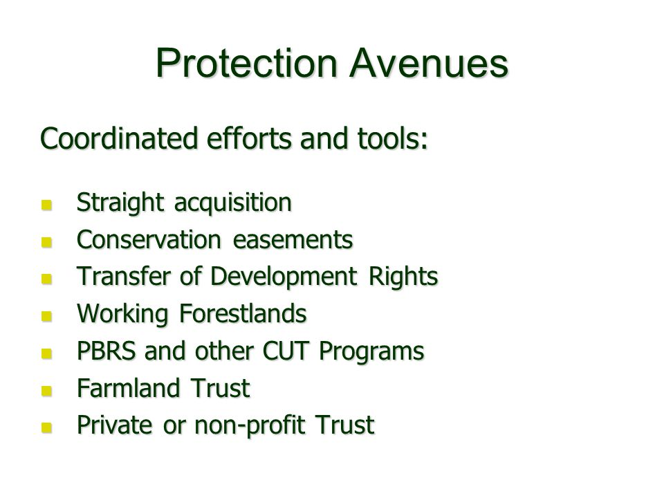 Protection Avenues Coordinated efforts and tools: Straight acquisition Straight acquisition Conservation easements Conservation easements Transfer of Development Rights Transfer of Development Rights Working Forestlands Working Forestlands PBRS and other CUT Programs PBRS and other CUT Programs Farmland Trust Farmland Trust Private or non-profit Trust Private or non-profit Trust