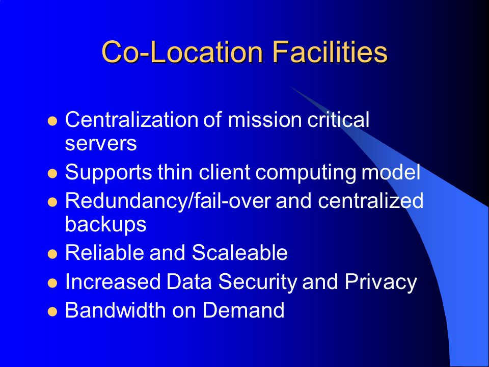 Co-Location Facilities Centralization of mission critical servers Supports thin client computing model Redundancy/fail-over and centralized backups Reliable and Scaleable Increased Data Security and Privacy Bandwidth on Demand