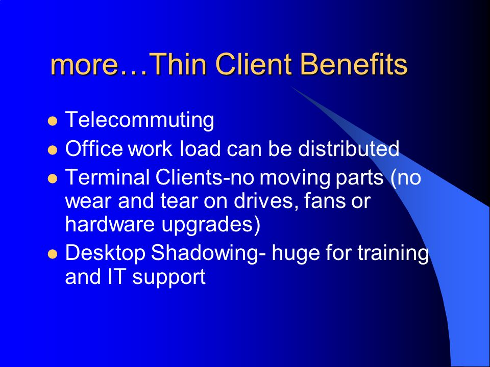 more…Thin Client Benefits more…Thin Client Benefits Telecommuting Office work load can be distributed Terminal Clients-no moving parts (no wear and tear on drives, fans or hardware upgrades) Desktop Shadowing- huge for training and IT support