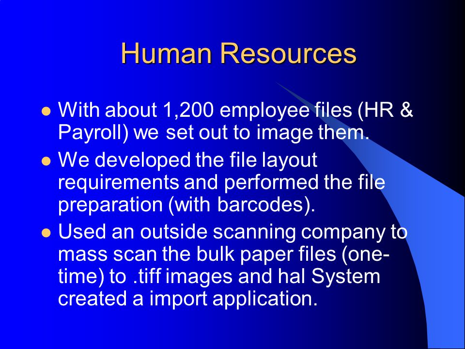 Human Resources With about 1,200 employee files (HR & Payroll) we set out to image them. We developed the file layout requirements and performed the f