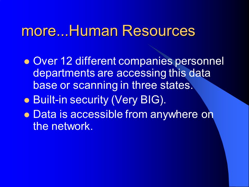 more...Human Resources Over 12 different companies personnel departments are accessing this data base or scanning in three states.