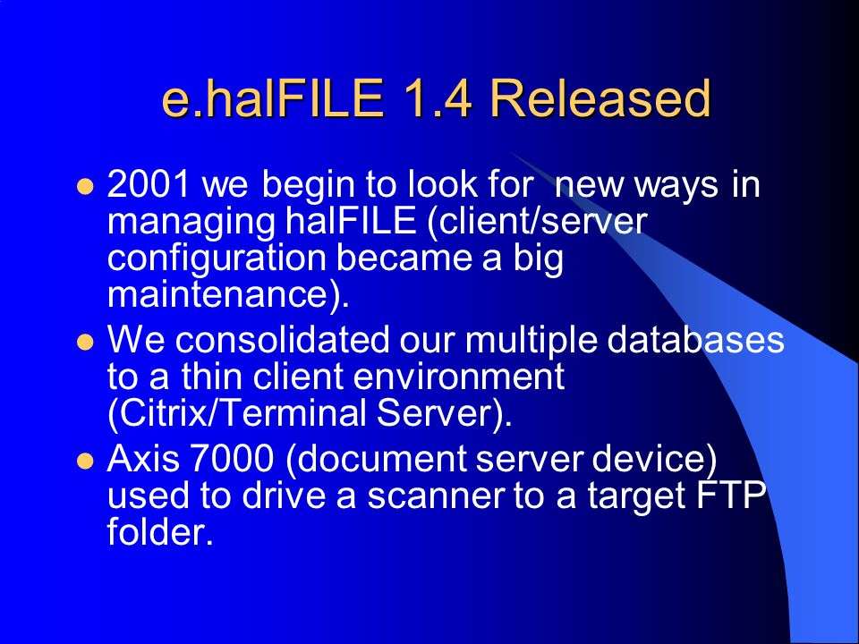 e.halFILE 1.4 Released 2001 we begin to look for new ways in managing halFILE (client/server configuration became a big maintenance).
