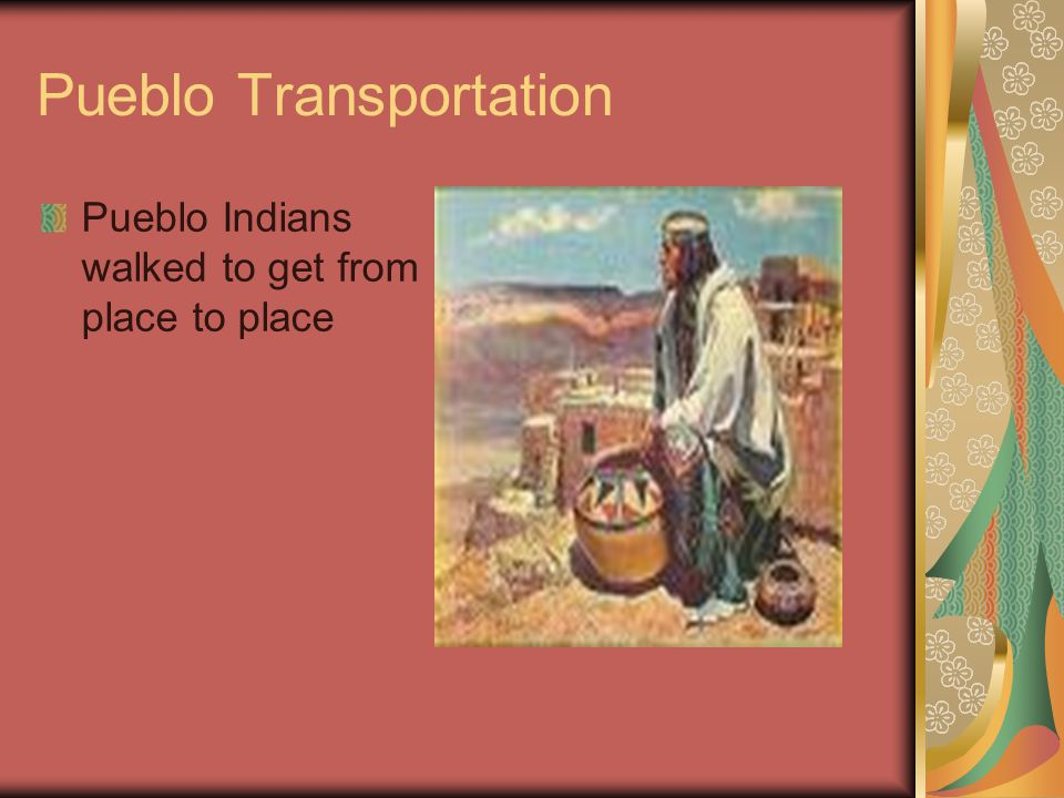 Pueblo Transportation Pueblo Indians walked to get from place to place