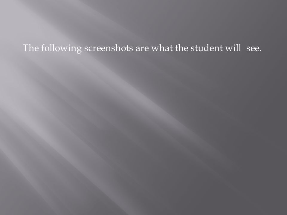 The following screenshots are what the student will see.
