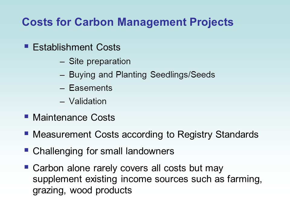 Costs for Carbon Management Projects  Establishment Costs –Site preparation –Buying and Planting Seedlings/Seeds –Easements –Validation  Maintenance