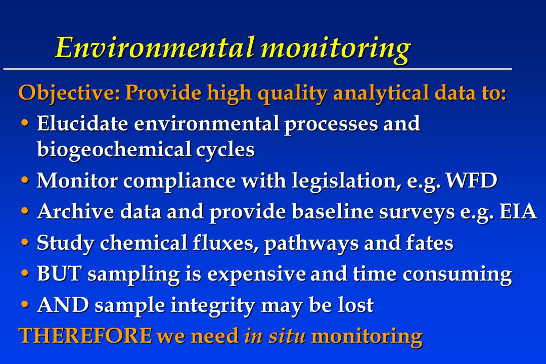 Environmental monitoring Objective: Provide high quality analytical data to: Elucidate environmental processes and biogeochemical cycles Elucidate environmental processes and biogeochemical cycles Monitor compliance with legislation, e.g.