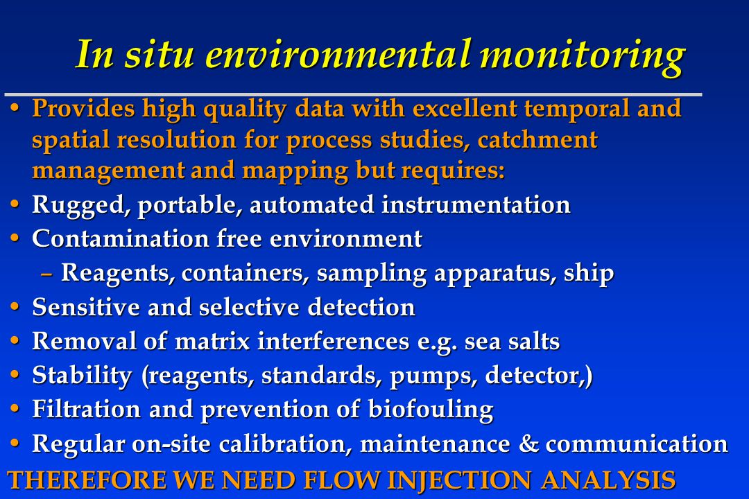 In situ environmental monitoring Provides high quality data with excellent temporal and spatial resolution for process studies, catchment management and mapping but requires: Provides high quality data with excellent temporal and spatial resolution for process studies, catchment management and mapping but requires: Rugged, portable, automated instrumentation Rugged, portable, automated instrumentation Contamination free environment Contamination free environment – Reagents, containers, sampling apparatus, ship Sensitive and selective detection Sensitive and selective detection Removal of matrix interferences e.g.
