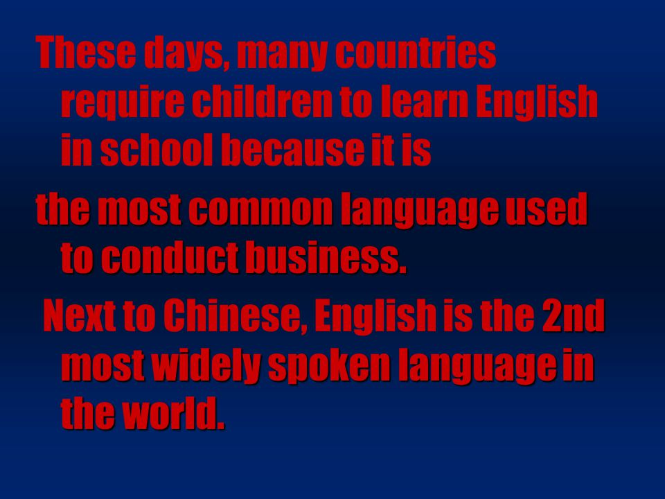These days, many countries require children to learn English in school because it is the most common language used to conduct business. 2nd most widel
