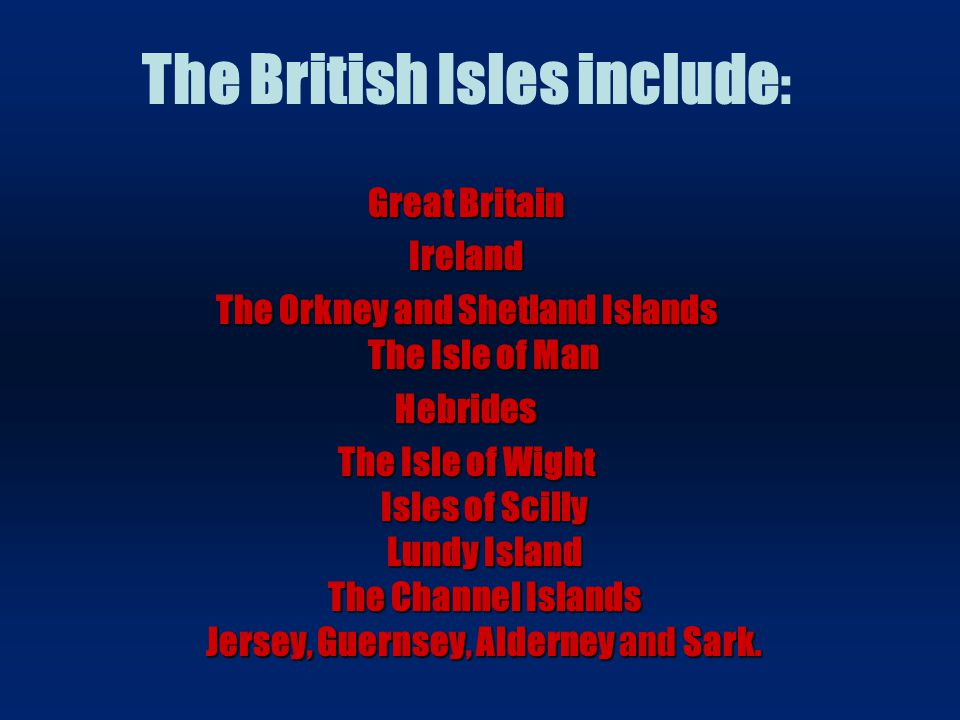 The British Isles include : Great Britain Ireland The Orkney and Shetland Islands The Isle of Man Hebrides The Isle of Wight Isles of Scilly Lundy Isl
