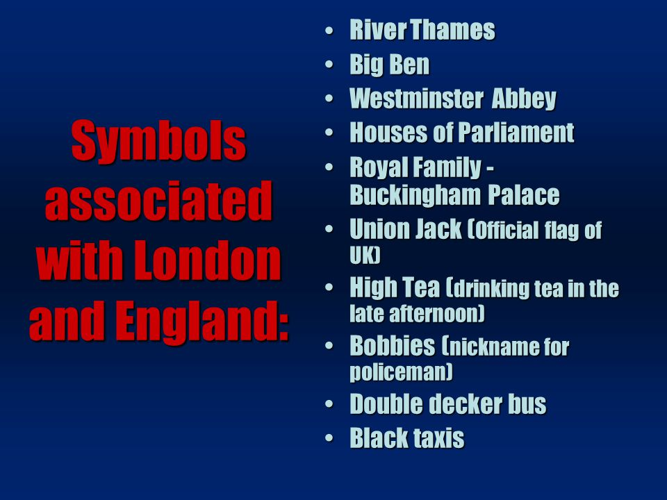 Symbols associated with London and England: River Thames River Thames Big BenBig Ben Westminster AbbeyWestminster Abbey Houses of ParliamentHouses of Parliament Royal Family - Buckingham PalaceRoyal Family - Buckingham Palace Union Jack ( Official flag of UK)Union Jack ( Official flag of UK) High Tea ( drinking tea in the late afternoon)High Tea ( drinking tea in the late afternoon) Bobbies ( nickname for policeman)Bobbies ( nickname for policeman) Double decker busDouble decker bus Black taxisBlack taxis