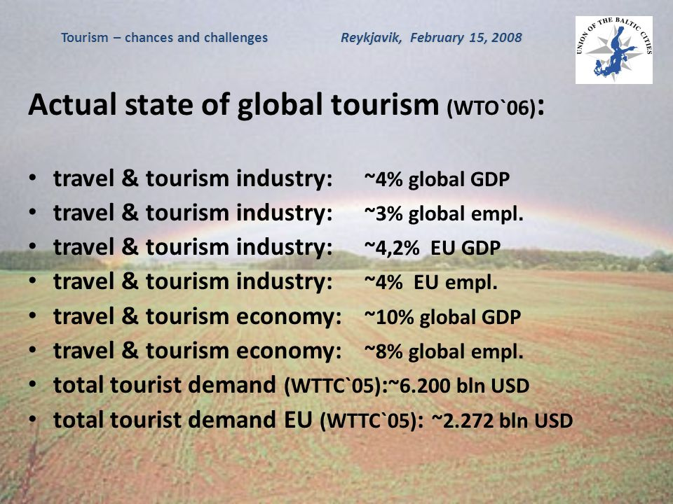 Tourism – chances and challenges Reykjavik, February 15, 2008 Actual state of European tourism (WTO`05) : number of foreign visitors:Europe – 416 mln ( ~5%), Central-East Europe - ~14%, North Europe - ~8,5%, West Europe - ~2,3%, South Europe - ~2,3% profits made out of tourist traffic (in bln USD): Spain – 45, France – 41, Italy – 36, Germany – 28, UK – 27.