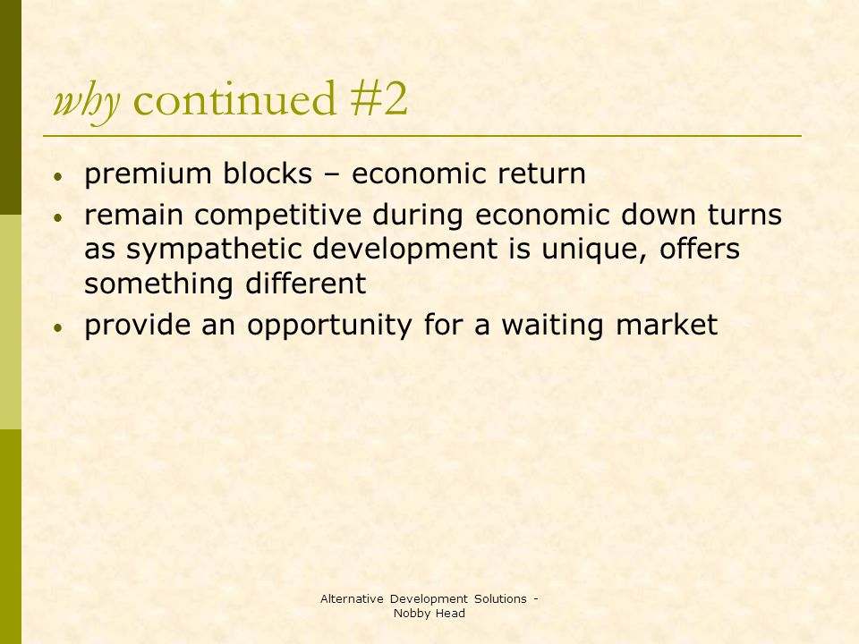 Alternative Development Solutions - Nobby Head why continued #2 premium blocks – economic return remain competitive during economic down turns as sympathetic development is unique, offers something different provide an opportunity for a waiting market