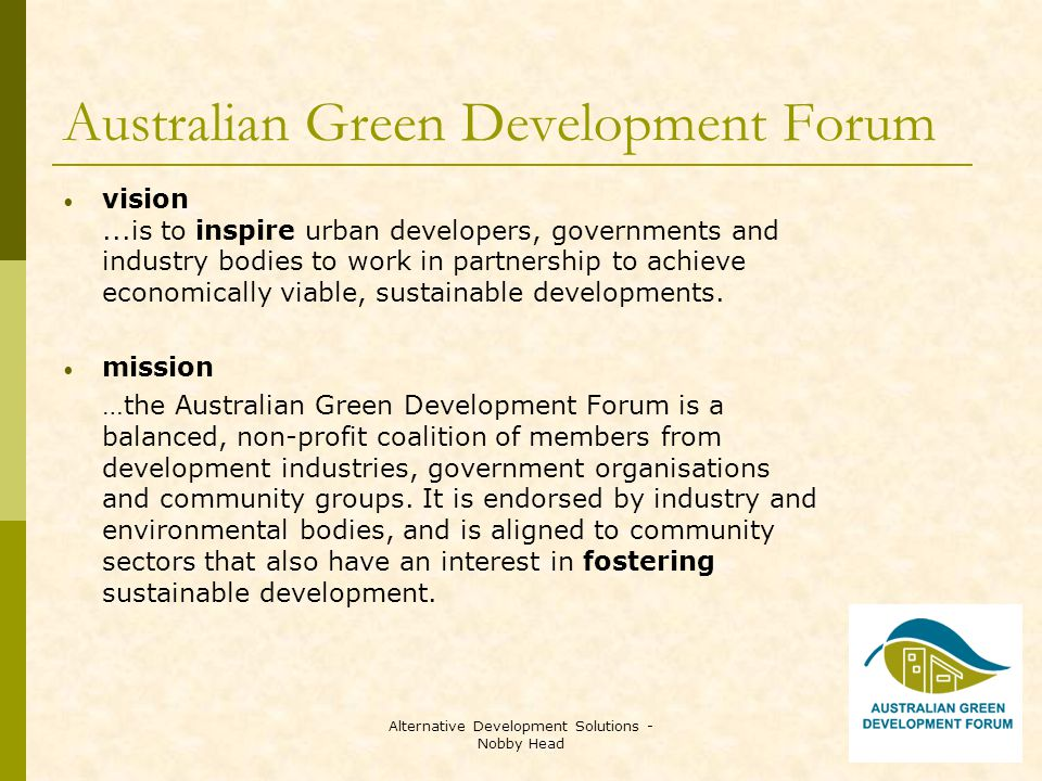 Alternative Development Solutions - Nobby Head Australian Green Development Forum vision...is to inspire urban developers, governments and industry bodies to work in partnership to achieve economically viable, sustainable developments.