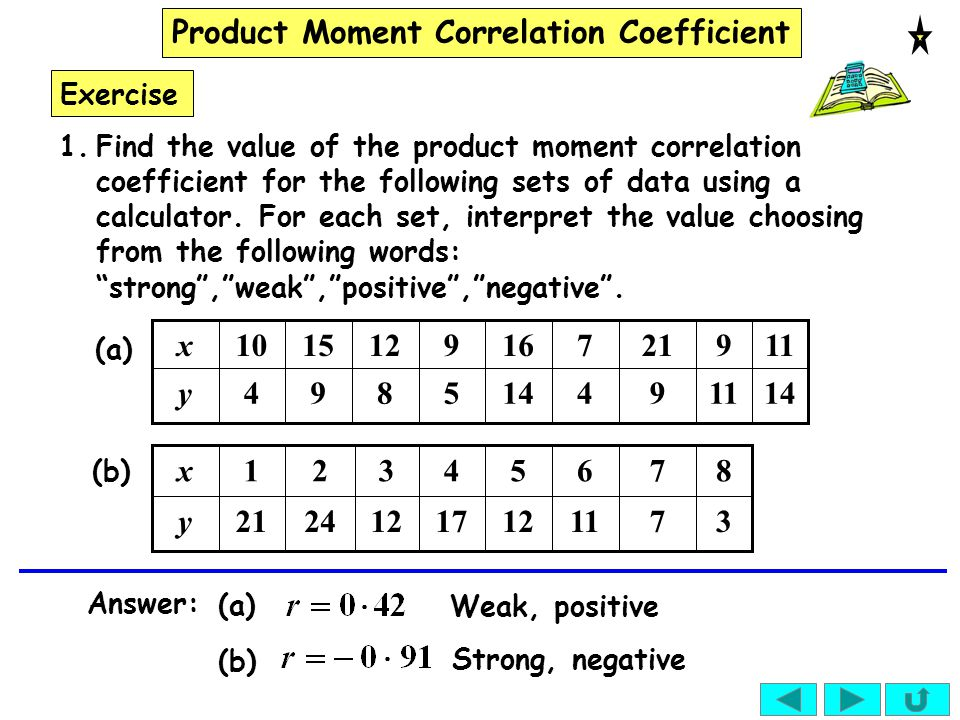 Product Moment Correlation Coefficient Exercise (a) 11 9 5 9 14 16 4 7 9 21 14894y 11121510x 3 8 17 4 12 5 11 6 7 7 122421y 321x (b) Answer: (a) Weak,