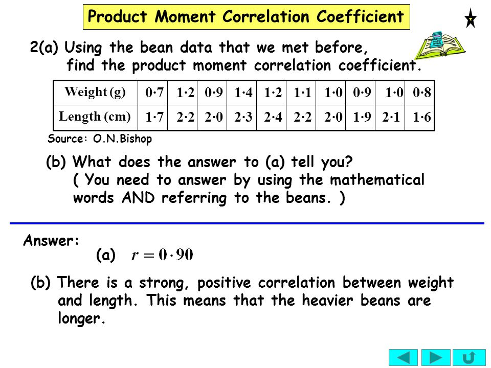 Product Moment Correlation Coefficient Answer: (a) (b) There is a strong, positive correlation between weight and length. This means that the heavier