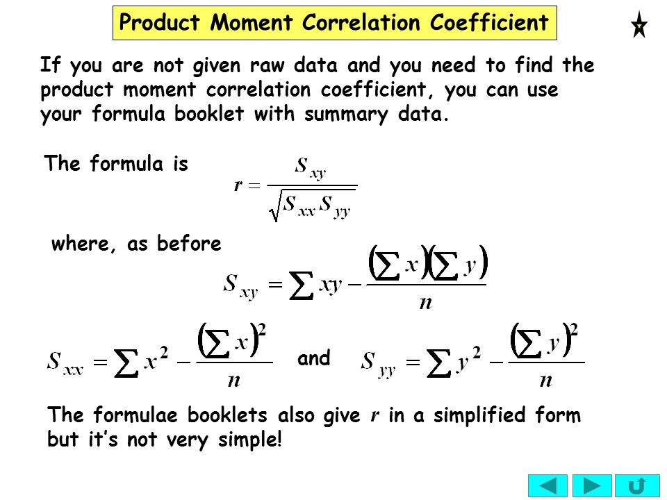 Product Moment Correlation Coefficient If you are not given raw data and you need to find the product moment correlation coefficient, you can use your