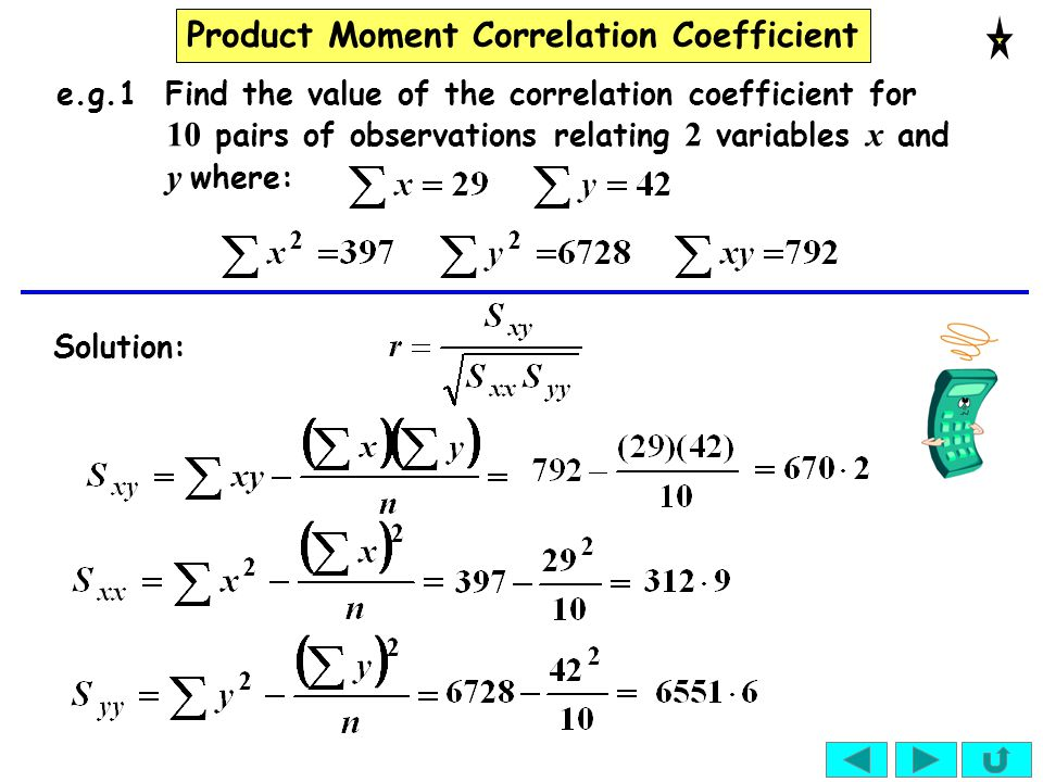 Product Moment Correlation Coefficient e.g.1 Find the value of the correlation coefficient for 10 pairs of observations relating 2 variables x and y w