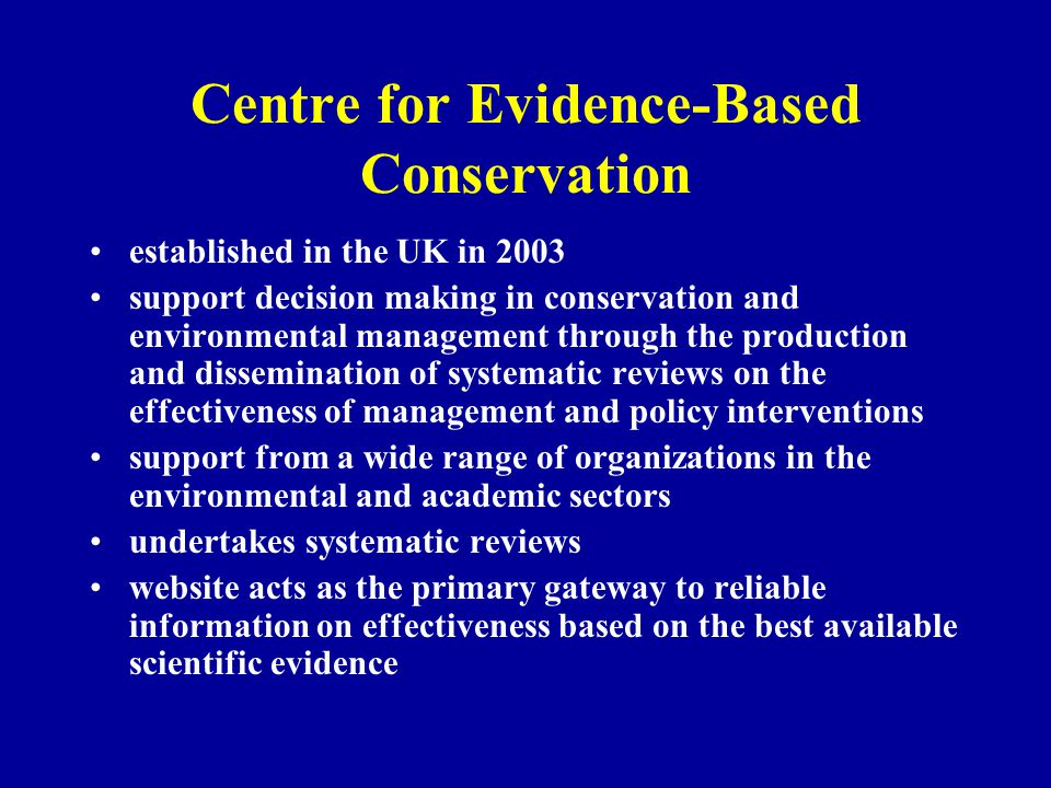 Centre for Evidence-Based Conservation established in the UK in 2003 support decision making in conservation and environmental management through the production and dissemination of systematic reviews on the effectiveness of management and policy interventions support from a wide range of organizations in the environmental and academic sectors undertakes systematic reviews website acts as the primary gateway to reliable information on effectiveness based on the best available scientific evidence