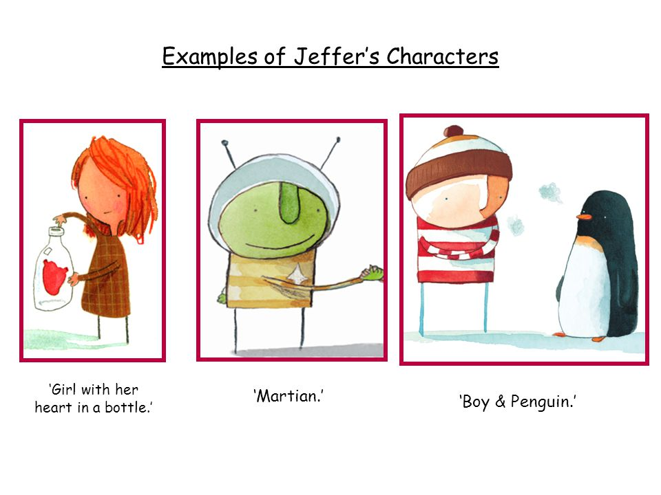 'Girl with her heart in a bottle.' 'Martian.' 'Boy & Penguin.' Examples of Jeffer's Characters