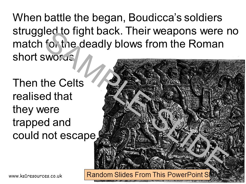 www.ks1resources.co.uk When battle the began, Boudicca's soldiers struggled to fight back.